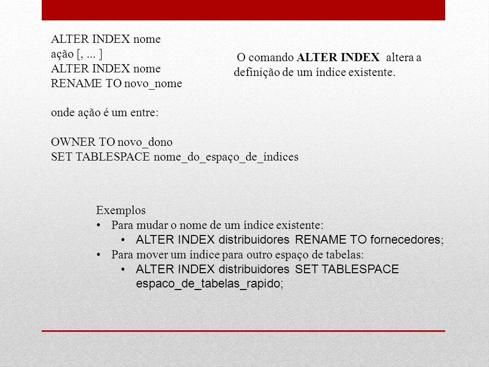 ALTER INDEX nome ação [, ... ] RENAME TO novo_nome. onde ação é um entre: OWNER TO novo_dono. SET TABLESPACE nome_do_espaço_de_índices.